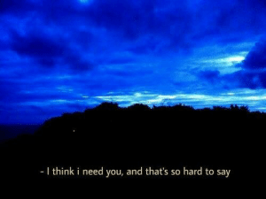 I Need You: I think i need you, and that's so hard to say