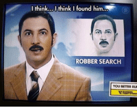 Memes, Run, and Search: I think... I think I found him.  ROBBER SEARCH  YOU BETTER RUN