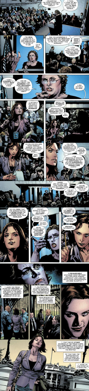 "why-i-love-comics:  Lois Lane #1 - ""Enemy of the People"" (2019) written by Greg Ruckaart by Mike Perkins & Paul Mounts : I THINK,  I THINK WE ALL  KNOW THAT'S  NOT THE REAL  QUESTION,  ANDREW...  -REGARDING  THE PRIME MINISTER'S  RESPONSE TO THE  THREAT?  ...THE REAL  QUESTION IS  WHETHER OR NOT  HE'S MAN ENOUGH  TO STAND UP  TO US  YES, I'M WONDERING IF  THERE'S BEEN ANY REACTION  TO THE PIECE THAT WAS RUN  IN THE DAILY PLANET THIS  MORNING  HAVEN'T  READ IT,  HAVEN'T  SEEN IT  LET'S  SEE...  COLBY?  -IT'S  THE LOIS LANE  PIECE, IT RAN THIS  MORNING ABOUT  THE REFUGEE  CAMPS  CAN'T  COMMENT IF I  HAVEN'T READ  IT, COLBY,  CAN WE  TALK ABOUT THE  NUMBERS THAT  WERE RELEASED  TODAY? DOES  ANYONE HAVE A  QUESTION ABOUT  THAT?  I DO  ACTUALLY,  LEE-ANNE..  NOW D  ...I ACTUALLY  DO HAVE A  QUESTION  ABOUT THE  NUMBERS  ABOUT THE  NUMBERS  LOIS?  SPECIFICALLY  ABOUT THE ONES  REPORTED THIS  MORNING, YES  ALL  RIGHT  PRESS  ALCESS   -ALL PAID  TO INDIVIDUAL  MEMBERS OF THE  ADMINISTRATION  IN EXCHANGE  FOR-  9.4 MILLION DOLLARS  FROM MERRICK  UNROE, 10.7 FROM  LEXCORP ANOTHER 8.5  FROM AGGER AND  SHAW  THAT'S  ENOUGH,  THAT'S  NOT-  WAIT,  WAIT-  THE  GRANTING OF SPECIFIC  CONTRACTS, INCLUDING  AN ADDITIONAL 22  MILLION EARMARKED  FOR QUOTE-UNQUOTE  TENDER CARE  CAMPS  WHERE  ARE YOU GETTING  THIS? WHERE ARE  YOU GETTING THESE  FIGURES?  YOU'RE  MAKING IT UP  THAT'S ALL  THIS IS  I'M NOT  AT LIBERTY TO  DIVULGE MY  SOURCES  ...I THINK  YOU NEED TO  ANSWER THE  QUESTION.  I'M NOT  GOING TO DIGNIFY  LET'S TAKE  ANOTHER  DO YOU DENY THAT  THE ADMINISTRATION  IS MONETIZING THE  SEPARATION OF  CHILDREN FROM THEIR  FAMILIES?  IS THAT A  DENIAL? MS  MCCARTHY?  ANSWER  THE QUESTION,  LEE-ANNE  GLORIA,  DO YOU-  ANSWER  THE QUESTION.  WE'RE  TALKING ABOUT  CHILDREN  AS YOUNG AS  EIGHTEEN  MONTHS...  A REMARKABLE  EXCHANGE TODAY BETWEEN  PULITZER PRIZE-WINNING  JOURNALIST LOIS LANE AND  WHITE HOUSE SPOKESPERSON  LEE-ANNE MCCARTHY...""   CULMINATING  IN LANE'S EJECTION  FROM THE BRIEFING  AND THE REVOKING OF  HER CREDENTIALS  WHEN THE PRESS  SECRETARY REFUSED TO  ANSWER ALLEGATIONS  PUBLISHED IN THE DAILY  PLANET THIS MORNING  DESPITE REPEATED  REQUESTS TO DO SO...  ""LUPON RESUMPTION  OF THE BRIEFING  MCCARTHY AGAIN  FACED QUESTIONING...  THIS TIME BY OTHER  MEMBERS OF THE PRESS CORPS  WHO CONTINUED LANE'S LINE OF  INQUIRY RESULTING IN MCCARTHY  CALLING A PREMATURE END TO  THE BRIEFING  ""AT THIS TIME, THE  ADMINISTRATION  HAS OFFERED NO  FURTHER COMMENT  ON THE EXCHANGE...  MORE ON  THIS STORY AS  IT DEVELOPS..."" why-i-love-comics:  Lois Lane #1 - ""Enemy of the People"" (2019) written by Greg Ruckaart by Mike Perkins & Paul Mounts"
