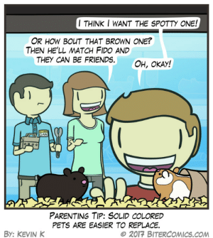 Friends, Omg, and Tumblr: I THINK I WANT THE SPOTTY ONE!  OR HOW BOUT THAT BROWN ONE?  THEN HE'LL MATCH FIDO AND  THEY CAN BE FRIENDS  OH, OKAY!  DAN  PARENTING TIP: SOLID COLORED  PETS ARE EASIER TO REPLACE  BY: KEVIN K  © 2017 BITERCOMICS.COM omg-images:Petemptive