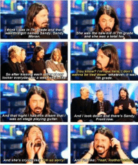 "Dave Grohl, everybody...: I think I was in 7th larade and there  She was the new kid in 7th grade  was named Sandy. Sandy  Moran  and she was a total fo  You know? I'm nowhere, don't  So after kissing each othera  wanna be tied down  whatever it was  locker everyda  tora woek shealike  7th grade  And that night Ihaduils aream that I  And I look down and there's Sandy.  was on stage playing guitar.  Front row.  And she's crying like  Am so sorryl  And  ke  ""Yeah, motherf Dave Grohl, everybody..."