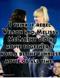 Melissa: I THINK IF REBEL  WILSON AND  MELISSA  MCCARTHY DID A  MOVIE TOGETHER IT  WOULD BE THE FUNNIEST  MOVIE OF ALL TIMEO  theMetaPicture.com