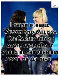 I THINK IF REBEL  WILSON AND  MELISSA  McCARTHY DIDA  MOVIE TOGETHER  WOULD BE THE FUNNIEST  MOVIE OF ALL TIMEO