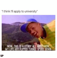 """😁: """"I think I'll apply to university""""  NOW THIS IS A STORY ALL ABOUT HOW  MY LIFE GOT FIIPPED-TURNED UPSIDE DOWN  SP 😁"""