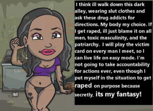 Clothes, Crime, and Life: I think ill walk down this dark  alley, wearing slut clothes and  ask these drug addicts for  directions. My body my choice. If  I get raped, ill just blame it on all  men, toxic masculinity, and the  patriarchy. I will play the victim  card on every man I meet, so I  can live life on easy mode. I'm  not going to take accountability  for actions ever, even thoughl  put myself in the situation to get  raped on purpose because  secretly. its my fantasy! Imagine being unable to locate the onus of the crime of rape