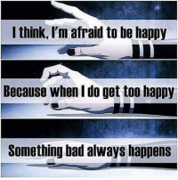 Bad, Memes, and Happy: I think, I'm afraid to be happy  Because when do get too happy  Something bad always happens