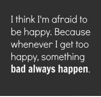 Bad, Memes, and Happy: I think I'm afraid to  be happy. Because  whenever I get too  happy, something  bad always happen.