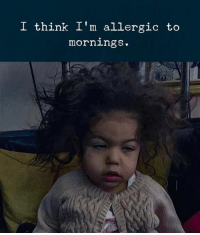 Mornings: I think I'm allergic to  mornings