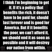 America, Memes, and Soon...: I think I'm beginning to get  it. If it's a policy that  benefits the rich, it doesn't  have to be paid for, should  last forever and IS good for  America. But if benefits  the poor we can't amord it,  We should end it as soon as  possible and it will destroy  Our nation from Within.  Jon Stewart Wow. So accurate. Quote from the great Jon Stewart.