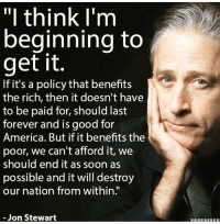 """America, Memes, and Soon...: """"I think I'm  beginning to  get it  If it's a policy that benefits  the rich, then it doesn't have  to be paid for, should last  forever and is good for  America. But if it benefits the  poor, we can't afford it, we  should end it as soon as  possible and it will destroy  our nation from within.""""  Jon Stewart"""