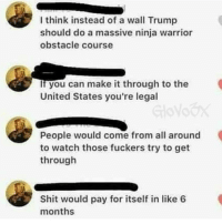 Memes, 🤖, and Warrior: I think instead of a wall Trump  should do a massive ninja warrior  obstacle course  if you can make it through to the  United States you're legal  People would come from all around  to watch those fuckers try to get  through  Shit would pay for itself in like 6  months NIGGA IM ALL FOR IT BUILD THAT SHIT NOW THAT'S 24-7 NONSTOP LIVE ENTERTAINMENT @realdonaldtrump