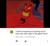 Fucking, Sex, and Grey: I think it would be so fucking fun to  have sex with Jafar in his genie form  Allen Grey 2 months ago