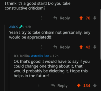meirl: I think it's a good start! Do you take  constructive criticism?  Reply  70  AkiCS 12h  Yeah I try to take critism not personally, any  would be appreciated!!  ReplyT42  ICUTrollin. Astralis Fan 12h  Ok that's good! I would have to say if you  could change one thing about it, that  would probably be deletina it. Hope this  helps in the future!  Reply134 meirl