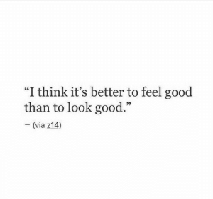 "Its Better: ""I think it's better to feel good  than to look good.""  - (via z14)"