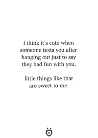 cute texts: I think it's cute when  someone texts you after  hanging out just to say  they had fun with you,  little things like that  are sweet to me.