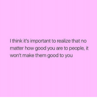 And never forget it!: I think it's important to realize that no  matter how good you are to people, it  won't make them good to you And never forget it!