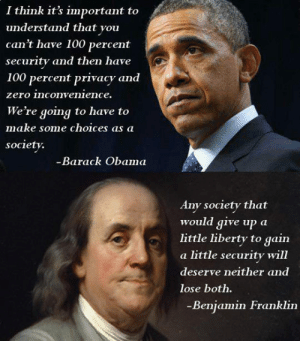 laughoutloud-club:  Security Vs. Liberty: I think it's important to  understand that you  can't have 100 percent  security and then have  100 percent privacy and  zero inconvenience.  We're going to have to  make some choices aS a  society.  Barack Obama  Any society that  would give up a  little liberty to gain  a little security will  deserve neither and  lose both.  Benjamin Franklin laughoutloud-club:  Security Vs. Liberty