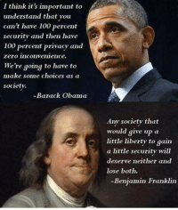 I'll just leave this here:: I think it's important to  understand that you  can't have 100 percent  security and then have  100 percent privacy and  Zero inconvenience.  We're going to have to  make some choices as a  society.  Barack Obama  Any society that  would give up  a  little liberty to gain  a little security will  deserve neither and  lose both.  Benjamin Franklin I'll just leave this here: