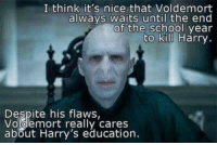 its nice that: I think it's nice that Voldemort  always waits until the end  of the school year  to kill Harry.  Despite his flaws  Voldemort really cares  about Harry's education.  Despite his talw cares
