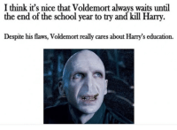 ~Dobby: I think it's nice that Voldemort always waits until  the end of the school year to try and kill Harry  Despite his flaws, Voldemort really cares about Harrys education. ~Dobby