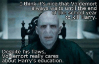 its nice that: I think it's nice that Voldemort  always waits until the end  of the school year  to kill Harry  SADAN  Despite his flaws,  Voldemort really cares  about Harry's education.