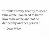 """Being Alone, How To, and Time: """"I think it's very healthy to spend  time alone. You need to know  how to be alone and not be  defined by another person.  3  Oscar Wilde"""