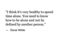 """Being Alone, How To, and Time: """"I think it's very healthy to spend  time alone. You need to know  how to be alone and not be  defined by another person.""""  95  Oscar Wilde"""