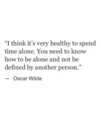 """Being Alone, How To, and Time: """"I think it's very healthy to spend  time alone. You need to know  how to be alone and not be  defined by another person.""""  - Oscar Wilde  25"""