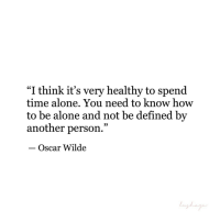 """Being Alone, How To, and Time: """"I think it's very healthy to spend  time alone., You need to know how  to be alone and not be defined by  another person.""""  - Oscar Wilde  9)"""