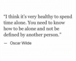 "Being Alone, How To, and Time: ""I think it's very healthy to spend  time alone. You need to know  how to be alone and not be  defined by another person.  Oscar Wilde  3"