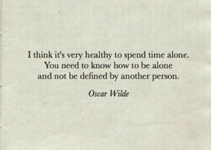 Being Alone, How To, and Time: I think it's very healthy to spend time alone.  You need to know how to be alone  and not be defined by another person.  Oscar Wilde
