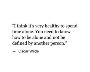 "need-to-know: ""I think it's very healthy to spend  time alone. You need to know  how to be alone and not be  defined by another person.""  - c  Oscar Wilde"