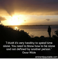 Pass it on <3: I think it's very healthy to spend time  alone. You need to know how to be alone  and not defined by another person  Oscar Wilde  eminently quotable com Pass it on <3