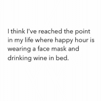Drinking, Life, and Memes: I think I've reached the point  in my life where happy hour is  wearing a face mask and  drinking wine in bed Happy Hour sounds bliss.
