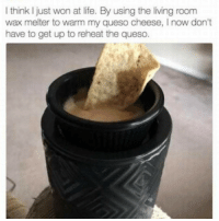 Funny, Queso, and Cheese: I think just won at life. By using the living room  wax melter to warm my queso cheese, l now don't  have to get up to reheat the queso. Well played, sir. (twitter: rossonthereal)