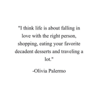 "Life, Love, and Shopping: ""I think life is about falling in  love with the right person,  shopping, eating your favorite  decadent desserts and traveling a  lot.""  -Olivia Palermo"