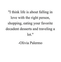 "Life, Love, and Shopping: ""I think life is about falling in  love with the right person  shopping, eating your favorite  decadent desserts and traveling a  lot.""  Olivia Palermo"