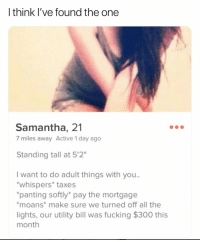 "Fucking, Funny, and Taxes: I think l've found the one  Samantha, 21  7 miles away Active 1 day ago  Standing tall at 5'2""  I want to do adult things with you..  whispers* taxes  panting softly* pay the mortgage  moans* make sure we turned off all the  lights, our utility bill was fucking $300 this  month Gotta be it! https://t.co/ZMWTgRBsrY"