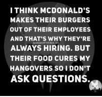 Dank, Facebook, and Food: I THINK MCDONALD'S  MAKES THEIR BURGERS  OUT OF THEIR EMPLOYEES  AND THAT'S WHY THEY'RE  facebook@FYIFIIG@ fyif  ALWAYS HIRING. BUT  THEIR FOOD CURES MY  HANGOVERS SO I DON'T  ASK QUESTIONS.