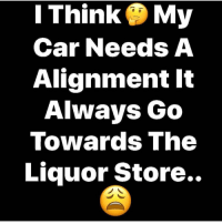 Happy Saturday! 😂💀 https://t.co/mOAlYQ4QMY: I Think My  Car Needs A  Alignment It  Always Go  Towards The  Liquor Store.. Happy Saturday! 😂💀 https://t.co/mOAlYQ4QMY