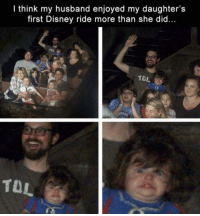 disney ride: I think my husband enjoyed my daughter's  first Disney ride more than she did..  TAL  TOL  TOL