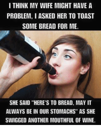 "✿⊱╮Like ✔ Tag ✔ Share ✔✿⊱╮: I THINK MY WIFE MIGHT HAVE A  PROBLEM, I ASKED HER TO TOAST  SOME BREAD FOR ME.  SHE SAID ""HERE'S TO BREAD, MAY IT  ALWAYS BE IN OUR STOMACHS"" AS SHE  SWIGGED ANOTHER MOUTHFUL OF WINE. ✿⊱╮Like ✔ Tag ✔ Share ✔✿⊱╮"