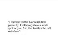 "how much time: ""I think no matter how much time  passes by, I will always have a weak  spot for you. And that terrifies the hell  out of me."""