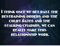 Stalking: I THINK ONCE WE GET PAST THE  RESTRAINING ORDERS AND THE  COURT DATES AND THE  STALKING CHARGES, WE CAN  REALLY MAKE THIS  RELATIONSHIP WORK.