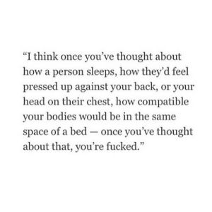 """https://iglovequotes.net/: """"I think once you've thought about  how a person sleeps, how they'd feel  pressed up against your back, or your  head on their chest, how compatible  your bodies would be in the same  of a bed once you've thought  -_  space  about that, you're fucked."""" https://iglovequotes.net/"""