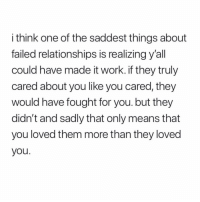 Relationships, Work, and Girl Memes: i think one of the saddest things about  failed relationships is realizing y'all  could have made it work.if they truly  cared about you like you cared, they  would have fought for you. but they  didn't and sadly that only means that  you loved them more than they loved  you. never think you're better than another because you may have more intense thoughts than they do. everybody is equally valuable