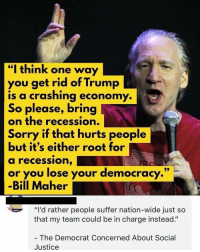 "Memes, Sorry, and Justice: ""I think one way  you get rid of Trump  is a crashing economy  So please, bring  on the recession.  Sorry if that hurts people  but it's either root for  a recession,  or you lose your democracy  -Bill Maher  .""  'd rather people suffer nation-wide just so  that my team could be in charge instead.""  The Democrat Concerned About Social  Justice 🗣 @Badassery"
