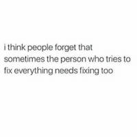 Who, Think, and Person: i think people forget that  sometimes the person who tries to  fix everything needs fixing too