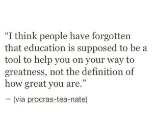 """Education Is: """"I think people have forgotten  that education is supposed to be a  tool to help you on your way to  greatness, not the definition of  how great you are.""""  (via procras-tea-nate)"""