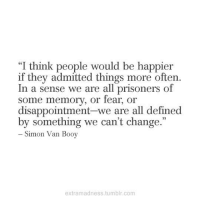 """Tumblr, Change, and Prisoners: """"I think people would be happier  if they admitted things more often.  In a sense we are all prisoners of  some memory, or rear, or  disappointment-we are all defined  by something we can't change.  - Simon Van Booy  extramadness.tumblr.com"""